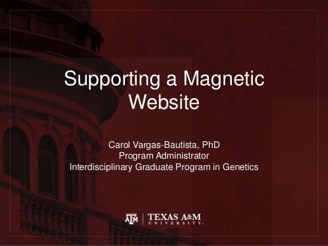 Supporting a Magnetic Website Carol Vargas-Bautista, PhD Program Administrator Interdisciplinary Graduate Program in Genet...