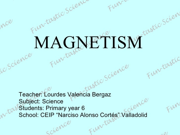 """MAGNETISM Teacher: Lourdes Valencia Bergaz Subject: Science Students: Primary year 6 School: CEIP """"Narciso Alonso Cortés"""" ..."""