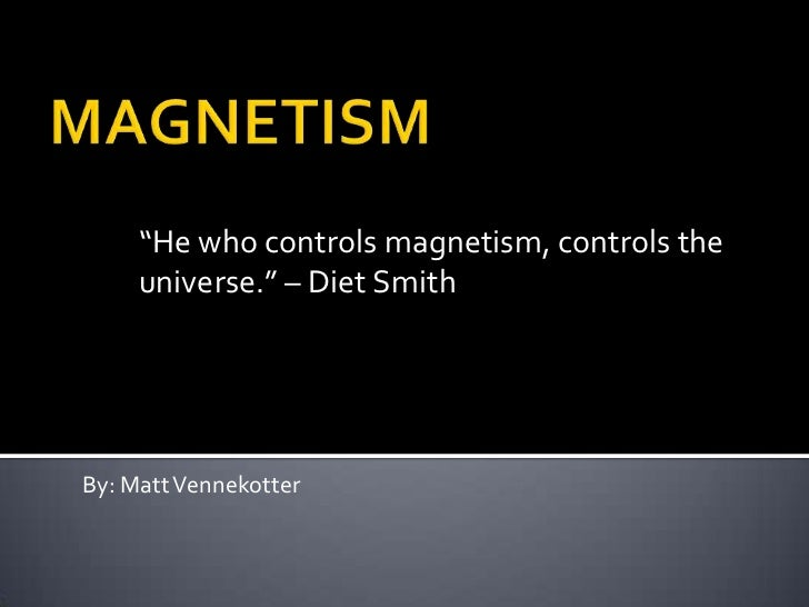"MAGNETISM<br />""He who controls magnetism, controls the universe."" – Diet Smith<br />By: Matt Vennekotter<br />"