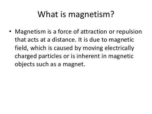 What is magnetism? • Magnetism is a force of attraction or repulsion that acts at a distance. It is due to magnetic field,...