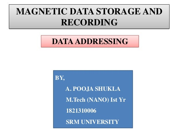 MAGNETIC DATA STORAGE AND RECORDING DATA ADDRESSING  BY, A. POOJA SHUKLA M.Tech (NANO) Ist Yr  1821310006 SRM UNIVERSITY