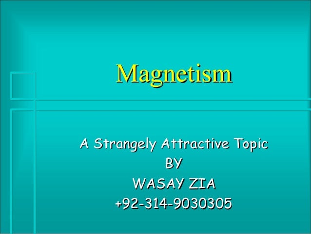 MagnetismA Strangely Attractive Topic            BY       WASAY ZIA     +92-314-9030305