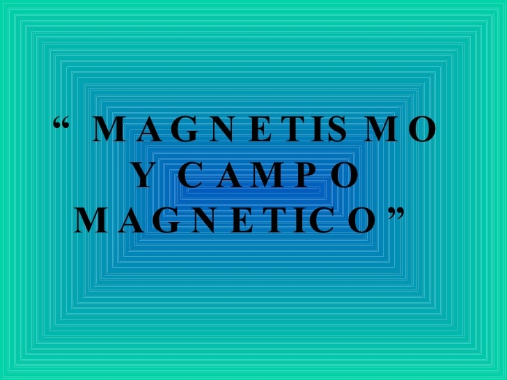 """"""" MAGNETISMO Y CAMPO MAGNETICO"""""""