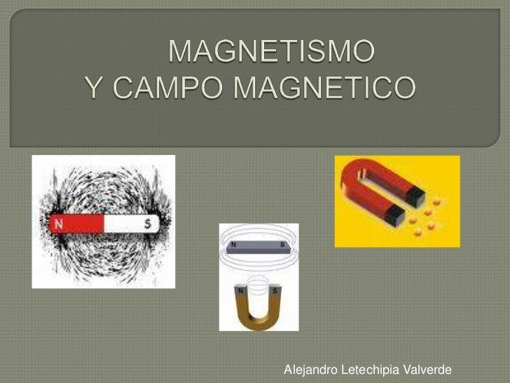 MAGNETISMO   Y CAMPO MAGNETICO  <br />Alejandro Letechipia Valverde<br />
