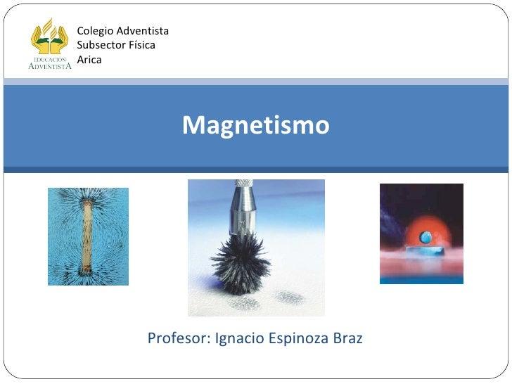 Magnetismo Colegio Adventista Subsector Física Arica Profesor: Ignacio Espinoza Braz