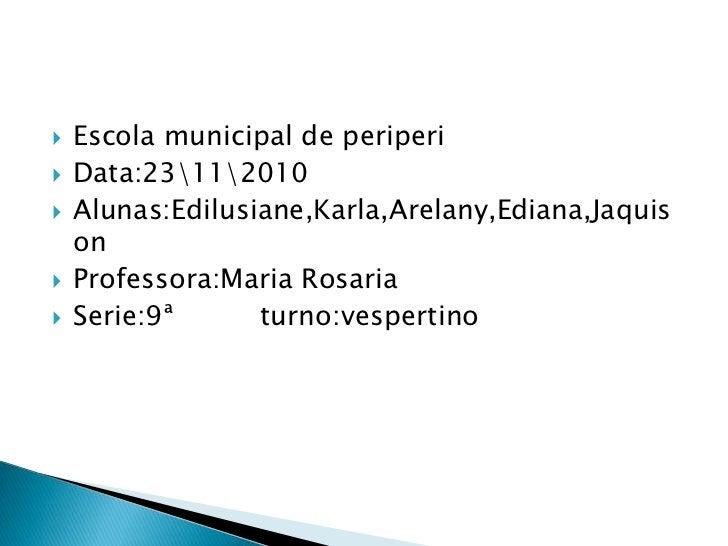Escola municipal de periperi<br />Data:23112010<br />Alunas:Edilusiane,Karla,Arelany,Ediana,Jaquison<br />Professora:Maria...