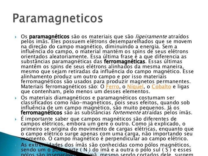 Os paramagnéticos são os materiais que são ligeiramente atraídos pelos imãs. Eles possuem elétrons desemparelhados que se ...