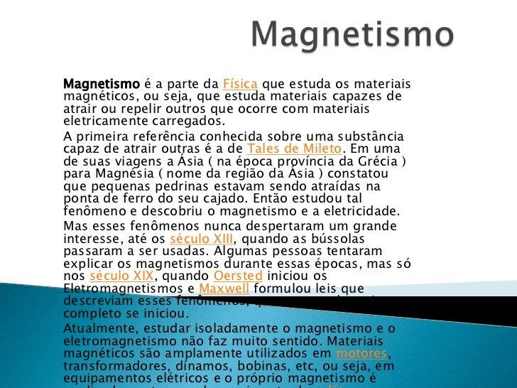 Magnetismo<br />Magnetismo é a parte da Física que estuda os materiais magnéticos, ou seja, que estuda materiais capazes d...