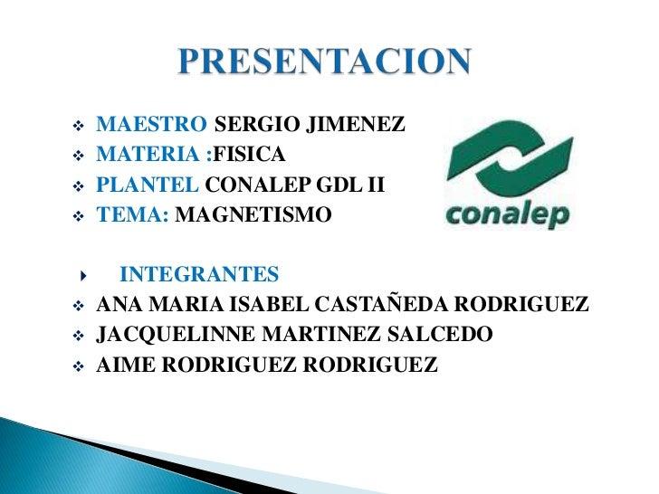    MAESTRO:SERGIO JIMENEZ   MATERIA :FISICA   PLANTEL CONALEP GDL II   TEMA: MAGNETISMO     INTEGRANTES   ANA MARIA ...