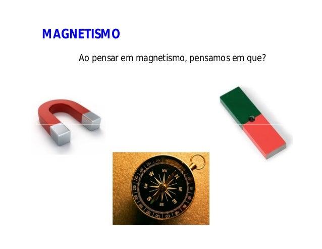 MAGNETISMO Ao pensar em magnetismo, pensamos em que?