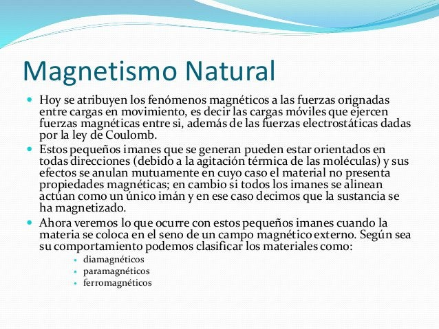 Magnetismo Natural  Hoy se atribuyen los fenómenos magnéticos a las fuerzas orignadas entre cargas en movimiento, es deci...