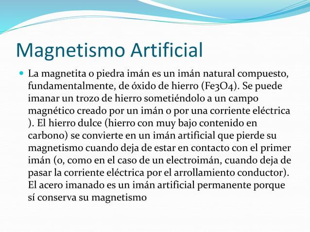 Magnetismo Artificial  La magnetita o piedra imán es un imán natural compuesto, fundamentalmente, de óxido de hierro (Fe3...