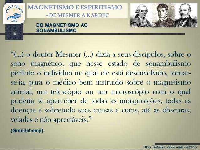 """HBG; Rebelva, 22 de maio de 2015 MAGNETISMO E ESPIRITISMO - DE MESMER A KARDEC 10 """"(…) o doutor Mesmer (…) dizia a seus di..."""