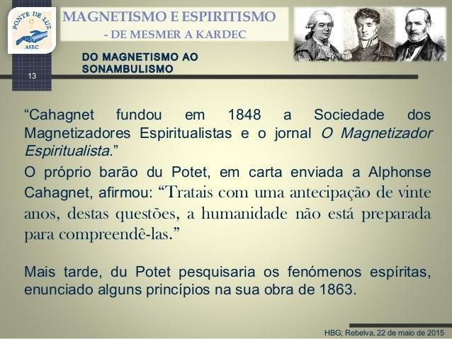 """HBG; Rebelva, 22 de maio de 2015 MAGNETISMO E ESPIRITISMO - DE MESMER A KARDEC 13 """"Cahagnet fundou em 1848 a Sociedade dos..."""
