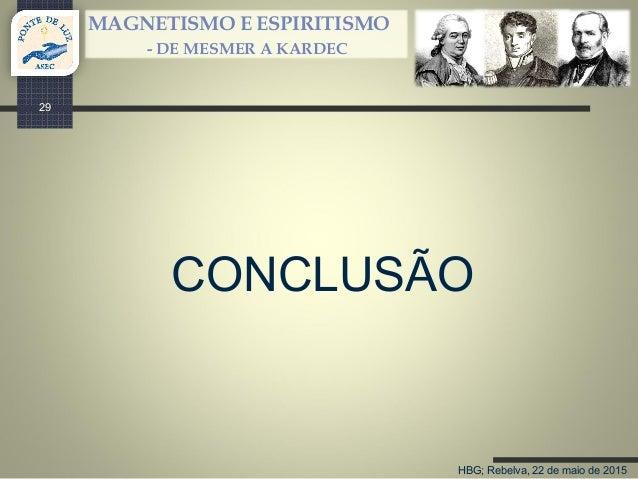 HBG; Rebelva, 22 de maio de 2015 MAGNETISMO E ESPIRITISMO - DE MESMER A KARDEC CONCLUSÃO 29