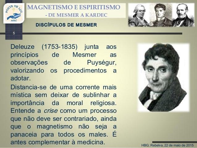 HBG; Rebelva, 22 de maio de 2015 MAGNETISMO E ESPIRITISMO - DE MESMER A KARDEC 5 DISCÍPULOS DE MESMER Deleuze (1753-1835) ...