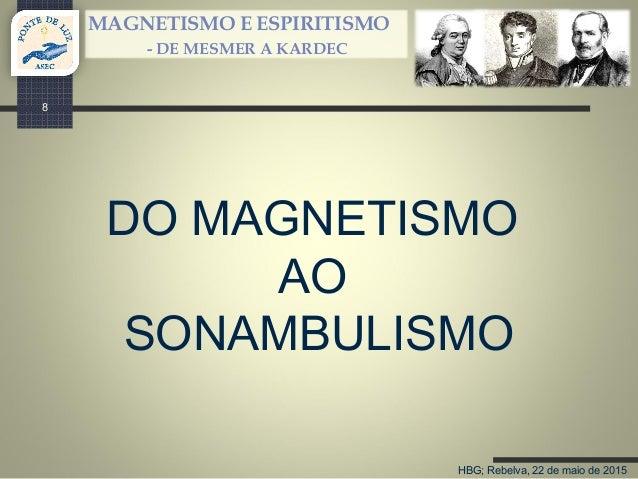 HBG; Rebelva, 22 de maio de 2015 MAGNETISMO E ESPIRITISMO - DE MESMER A KARDEC DO MAGNETISMO AO SONAMBULISMO 8