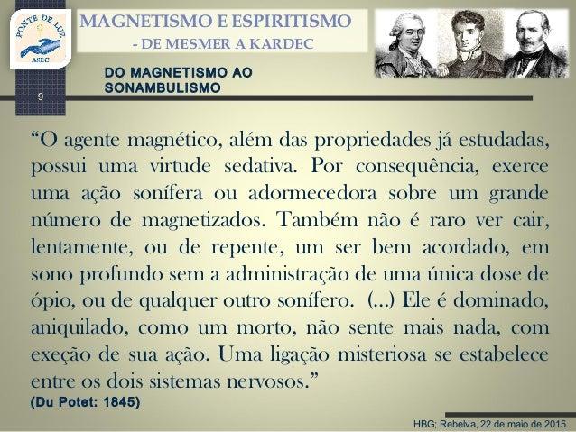 """HBG; Rebelva, 22 de maio de 2015 MAGNETISMO E ESPIRITISMO - DE MESMER A KARDEC 9 DO MAGNETISMO AO SONAMBULISMO """"O agente m..."""