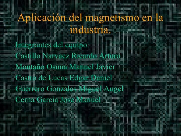 Aplicación del magnetismo en la industria. <ul><li>Integrantes del equipo: </li></ul><ul><li>Castillo Narvaez Ricardo Artu...