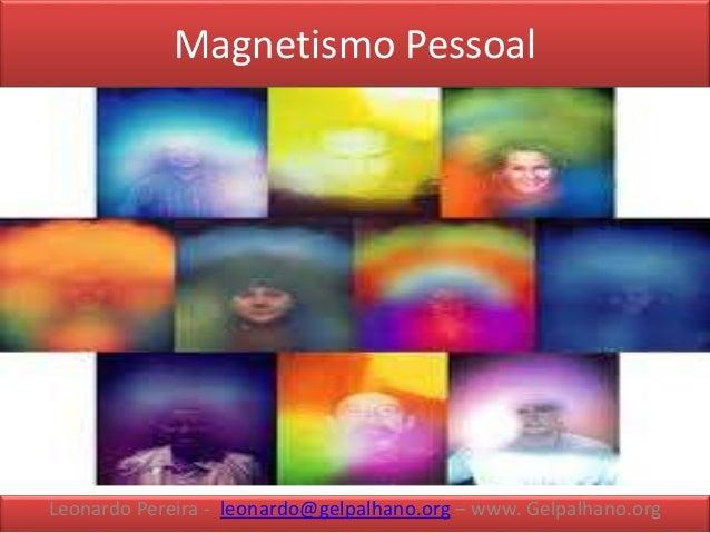 Magnetismo Pessoal Leonardo Pereira - leonardo@gelpalhano.org – www. Gelpalhano.org