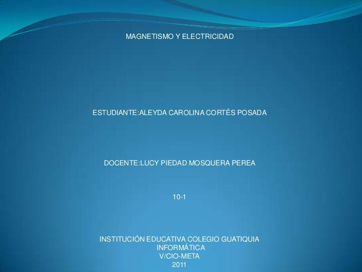MAGNETISMO Y ELECTRICIDAD <br />ESTUDIANTE:ALEYDA CAROLINA CORTÉS POSADA<br />DOCENTE:LUCY PIEDAD MOSQUERA PEREA<br />10-1...