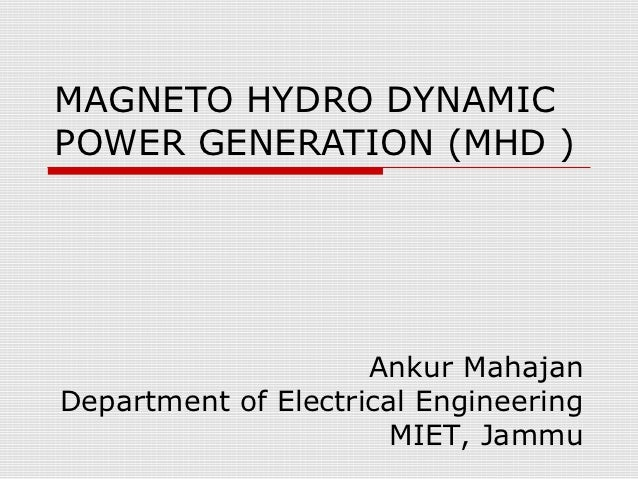 MAGNETO HYDRO DYNAMICPOWER GENERATION (MHD )                     Ankur MahajanDepartment of Electrical Engineering        ...