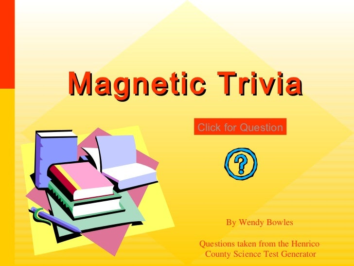 Magnetic Trivia        Click for Question               By Wendy Bowles        Questions taken from the Henrico         Co...