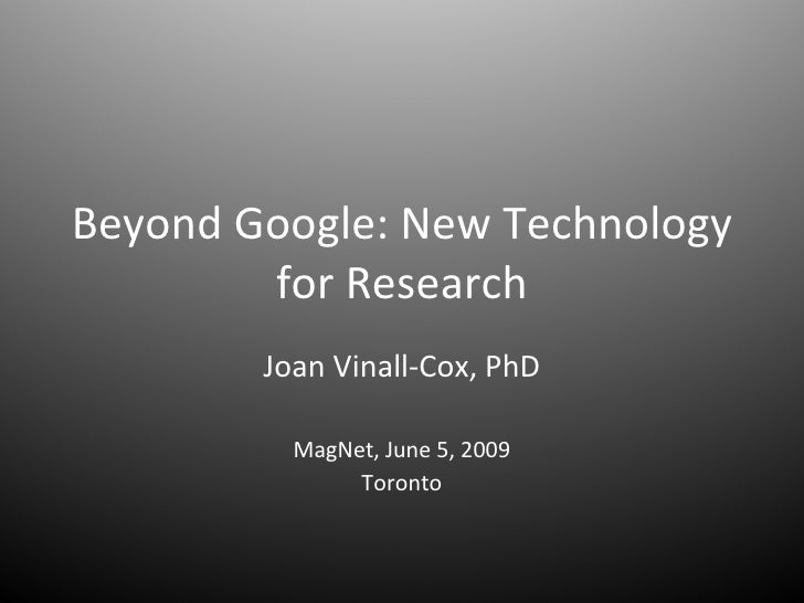 Beyond Google: New Technology for Research Joan Vinall-Cox, PhD MagNet, June 5, 2009 Toronto