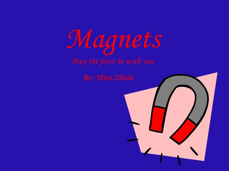 Magnets May the force be with you By: Miss Ziliak