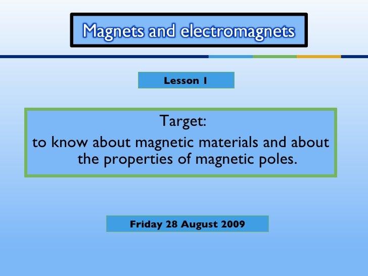 <ul><li>Target:  </li></ul><ul><li>to know about magnetic materials and about the properties of magnetic poles. </li></ul>...