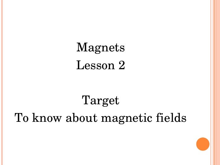 <ul><li>Magnets </li></ul><ul><li>Lesson 2 </li></ul><ul><li>Target </li></ul><ul><li>To know about magnetic fields </li><...