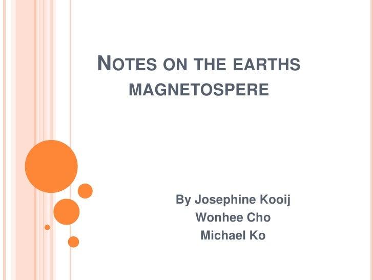 NOTES ON THE EARTHS   MAGNETOSPERE            By Josephine Kooij           Wonhee Cho            Michael Ko