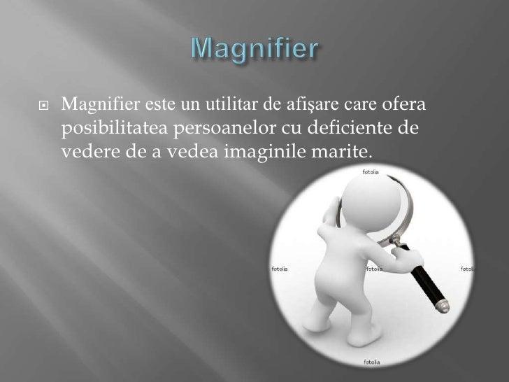 Magnifier<br />Magnifiereste un utilitar de afişare care oferaposibilitateapersoanelor cu deficiente de vedere de a vedeai...
