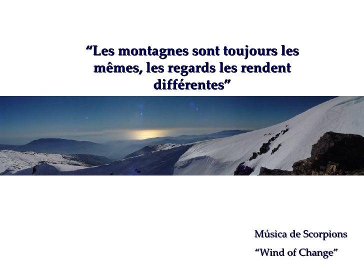 """"""" Les montagnes sont toujours les mêmes, les regards les rendent différentes"""" Música de Scorpions """" Wind of Change"""""""