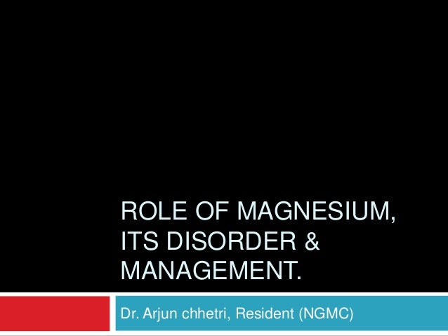 ROLE OF MAGNESIUM, ITS DISORDER & MANAGEMENT. Dr. Arjun chhetri, Resident (NGMC)