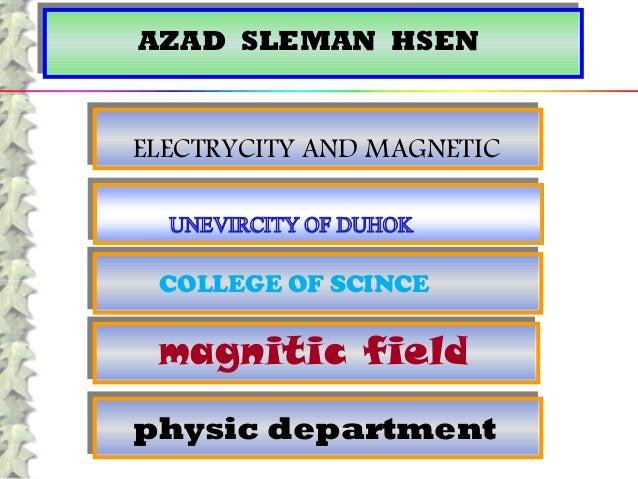 AZAD SLEMAN HSENAZAD SLEMAN HSEN ELECTRYCITY AND MAGNETICELECTRYCITY AND MAGNETIC COLLEGE OF SCINCECOLLEGE OF SCINCE physi...