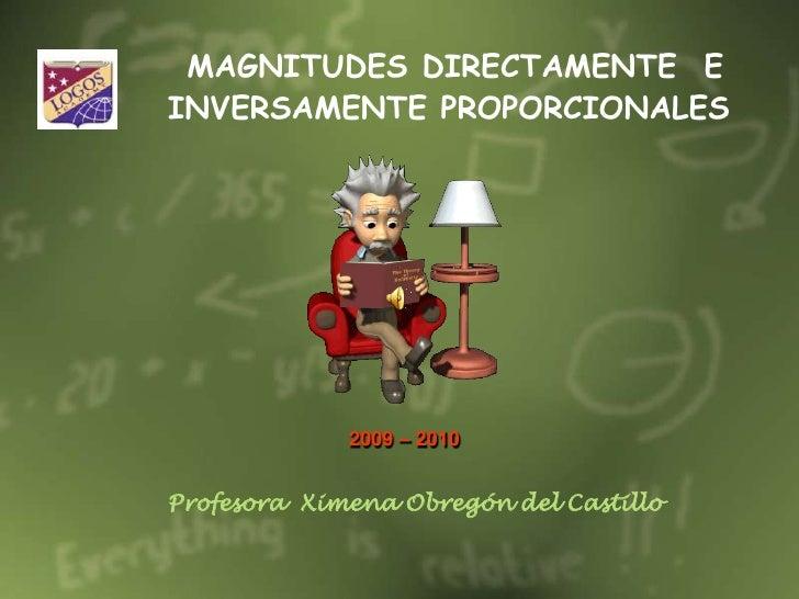 MAGNITUDES DIRECTAMENTE  E INVERSAMENTE PROPORCIONALES<br />2009 – 2010 <br />Profesora  Ximena Obregón del Castillo<br />