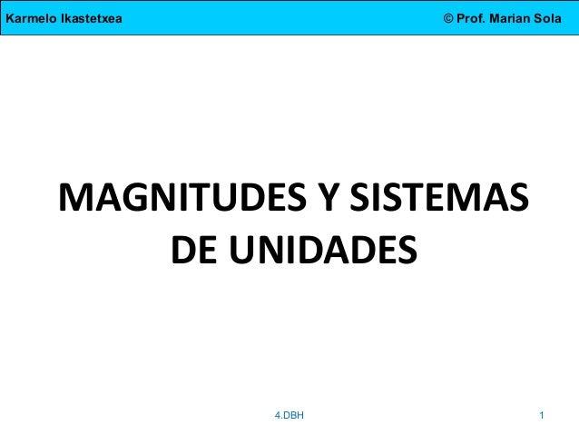 Karmelo Ikastetxea © Prof. Marian Sola MAGNITUDES Y SISTEMAS DE UNIDADES 4.DBH 1