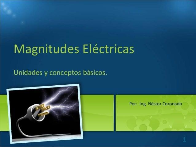 Magnitudes Eléctricas Unidades y conceptos básicos.  Por: Ing. Néstor Coronado  1