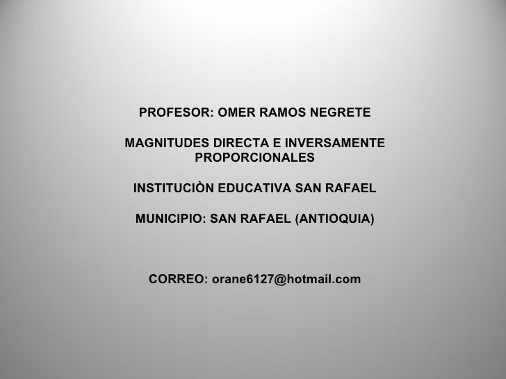 PROFESOR: OMER RAMOS NEGRETE MAGNITUDES DIRECTA E INVERSAMENTE PROPORCIONALES INSTITUCIÒN EDUCATIVA SAN RAFAEL MUNICIPIO: ...