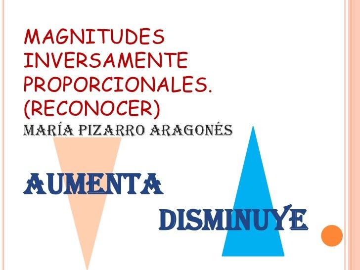 MAGNITUDESINVERSAMENTEPROPORCIONALES.(RECONOCER)MARÍA PIZARRO ARAGONÉSAUMENTA       DISMINUYE