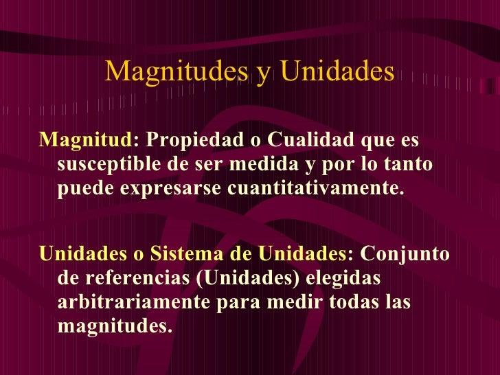 Magnitudes y Unidades <ul><li>Magnitud : Propiedad o Cualidad que es susceptible de ser medida y por lo tanto puede expres...