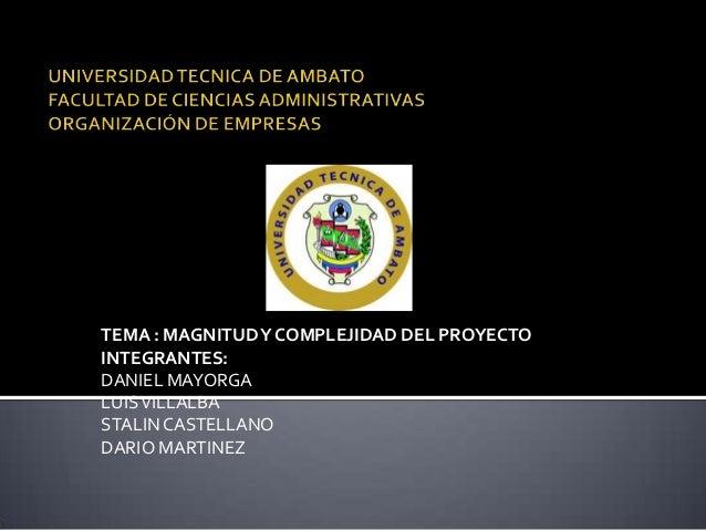 TEMA : MAGNITUD Y COMPLEJIDAD DEL PROYECTOINTEGRANTES:DANIEL MAYORGALUIS VILLALBASTALIN CASTELLANODARIO MARTINEZ