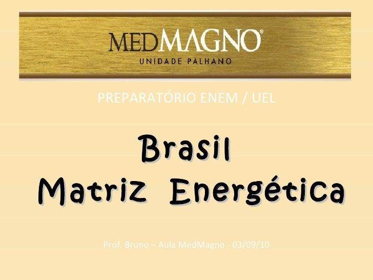 <ul><li>PREPARATÓRIO ENEM / UEL </li></ul><ul><li>Brasil </li></ul><ul><li>Matriz  Energética </li></ul><ul><li>Prof. Brun...