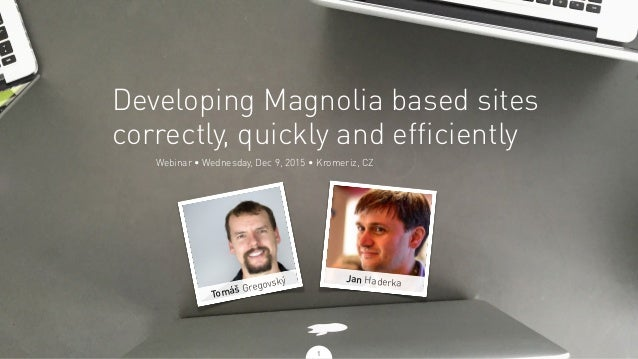 Webinar • Wednesday, Dec 9, 2015 • Kromeriz, CZ Developing Magnolia based sites correctly, quickly and efficiently Jan Had...
