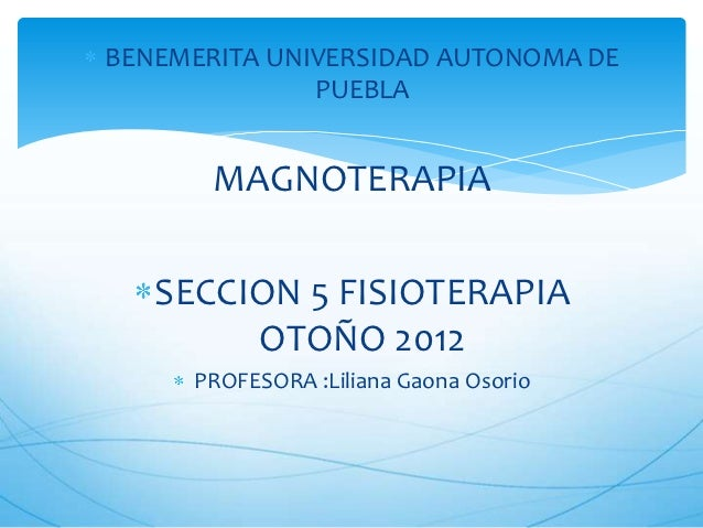 BENEMERITA UNIVERSIDAD AUTONOMA DE              PUEBLA       MAGNOTERAPIA   SECCION 5 FISIOTERAPIA        OTOÑO 2012     P...
