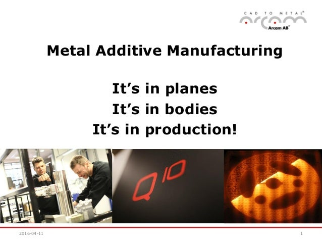 2016-04-11 1 Metal Additive Manufacturing It's in planes It's in bodies It's in production!