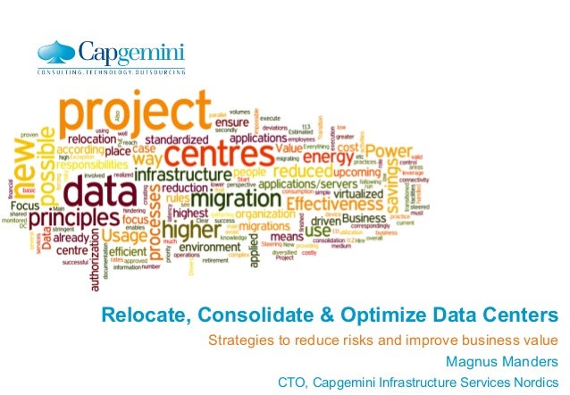 Relocate, Consolidate & Optimize Data Centers  Strategies to reduce risks and improve business value  Magnus Manders  CTO,...