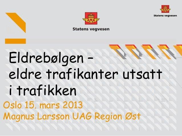 Eldrebølgen – eldre trafikanter utsatt i trafikkenOslo 15. mars 2013Magnus Larsson UAG Region Øst