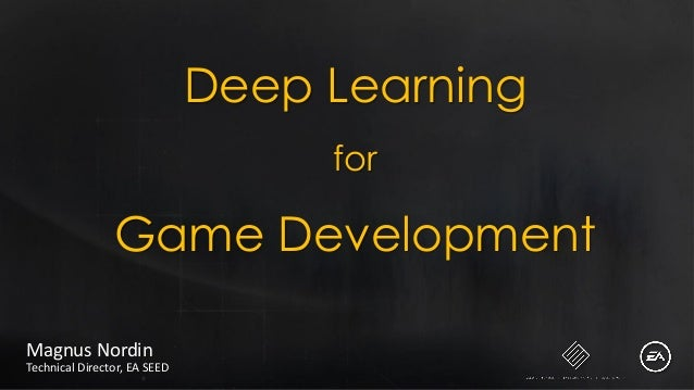 Deep Learning for Game Development Magnus Nordin Technical Director, EA SEED